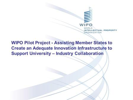 WIPO Pilot Project - Assisting Member States to Create an Adequate Innovation Infrastructure to Support University – Industry Collaboration.