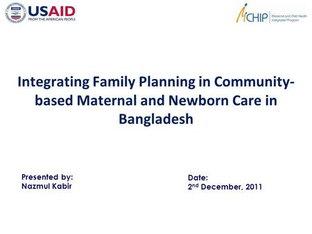 Integrating Family Planning in Community- based Maternal and Newborn Care in Bangladesh Presented by: Nazmul Kabir Date: 2 nd December, 2011.