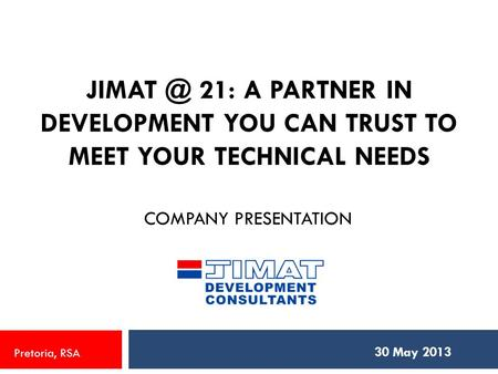 21: A PARTNER IN DEVELOPMENT YOU CAN TRUST TO MEET YOUR TECHNICAL NEEDS COMPANY PRESENTATION 30 May 2013 Pretoria, RSA.