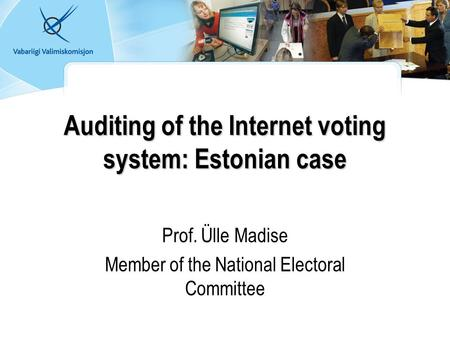 Auditing of the Internet voting system: Estonian case Prof. Ülle Madise Member of the National Electoral Committee.