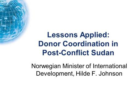 Lessons Applied: Donor Coordination in Post-Conflict Sudan Norwegian Minister of International Development, Hilde F. Johnson.