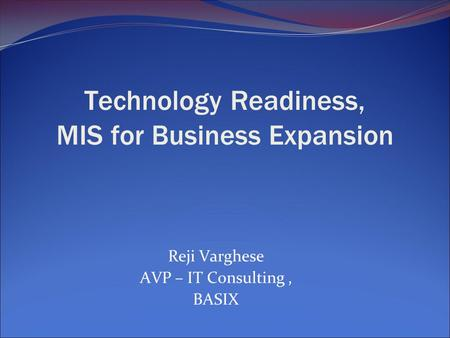 Technology Readiness, MIS for Business Expansion Reji Varghese AVP – IT Consulting, BASIX.