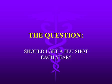 THE QUESTION: SHOULD I GET A FLU SHOT EACH YEAR?.