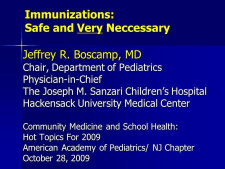 Immunizations: Safe and Very Neccessary Jeffrey R. Boscamp, MD Chair, Department of Pediatrics Physician-<strong>in</strong>-Chief The Joseph M. Sanzari Children's Hospital.