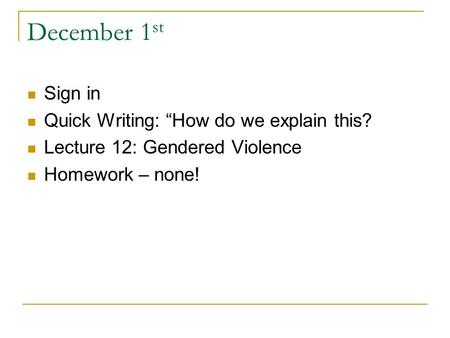 "December 1 st Sign in Quick Writing: ""How do we explain this? Lecture 12: Gendered Violence Homework – none!"