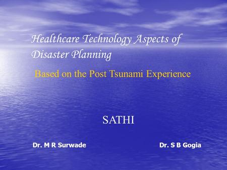 Healthcare Technology Aspects of Disaster Planning Based on the Post Tsunami Experience SATHI Dr. S B GogiaDr. M R Surwade.