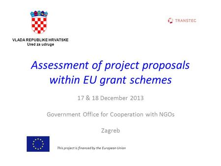 Assessment of project proposals within EU grant schemes 17 & 18 December 2013 Government Office for Cooperation with NGOs Zagreb VLADA REPUBLIKE HRVATSKE.