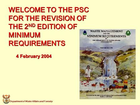 Department of Water Affairs and Forestry 1 WELCOME TO THE PSC FOR THE REVISION OF THE 2 ND EDITION OF MINIMUM REQUIREMENTS 4 February 2004.