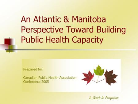 An Atlantic & Manitoba Perspective Toward Building Public Health Capacity A Work in Progress Prepared for: Canadian Public Health Association Conference.