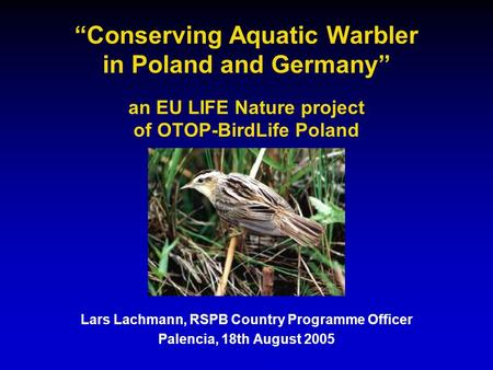 """Conserving Aquatic Warbler in Poland and Germany"" an EU LIFE Nature project of OTOP-BirdLife Poland Lars Lachmann, RSPB Country Programme Officer Palencia,"