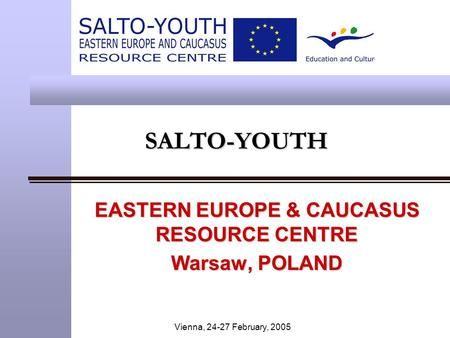 Vienna, 24-27 February, 2005 SALTO-YOUTHSALTO-YOUTH EASTERN EUROPE & CAUCASUS RESOURCE CENTRE Warsaw, POLAND.