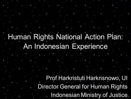 Human Rights National Action Plan: An Indonesian Experience Prof Harkristuti Harkrisnowo, UI Director General for Human Rights Indonesian Ministry of Justice.