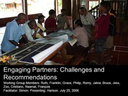 Engaging Partners: Challenges and Recommendations Working Group Members: Ruth, Franklin, Grace, Philip, Romy, Jatna, Bruce, Jess, Zoo, Cristiano, Naamal,