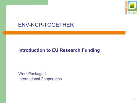 1 ENV-NCP-TOGETHER Introduction to EU Research Funding Work Package 4 International Cooperation.