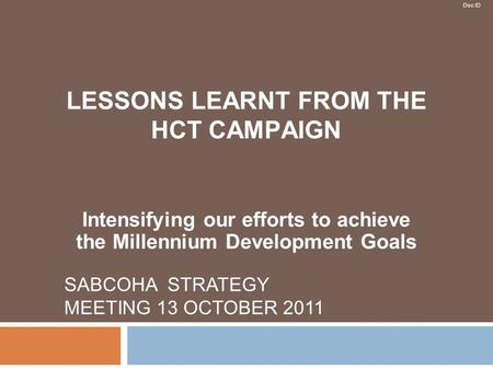 Doc ID SABCOHA STRATEGY MEETING 13 OCTOBER 2011 LESSONS LEARNT FROM THE HCT CAMPAIGN Intensifying our efforts to achieve the Millennium Development Goals.