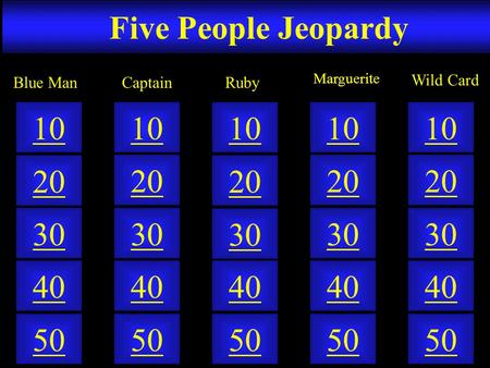 Five People Jeopardy 50 40 10 20 30 50 40 10 20 30 50 40 10 20 30 50 40 10 20 30 50 40 10 20 30 CaptainBlue Man Marguerite Wild Card Ruby.