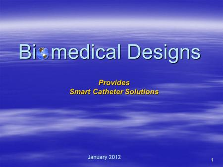 1 Bi o medical Designs Provides Smart Catheter Solutions January 2012.