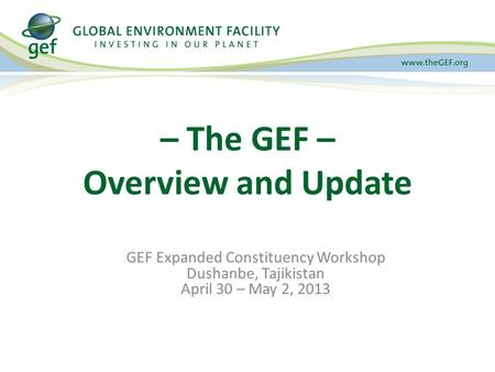 GEF Expanded Constituency Workshop Dushanbe, Tajikistan April 30 – May 2, 2013 – The GEF – Overview and Update.