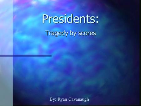 Presidents: Tragedy by scores By: Ryan Cavanaugh.