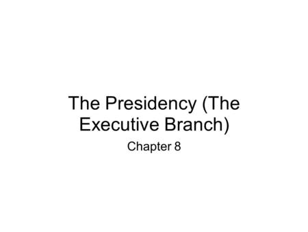 The Presidency (The Executive Branch) Chapter 8. Duties of the President Commander in Chief - Overseer of 4 major forces and manages a defense budget.
