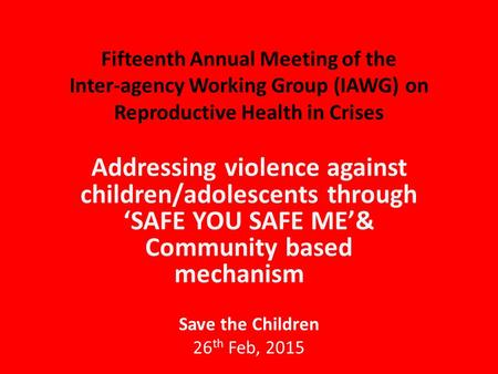 Fifteenth Annual Meeting of the Inter-agency Working Group (IAWG) on Reproductive Health in Crises Addressing violence against children/adolescents through.