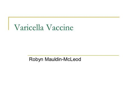 Varicella Vaccine Robyn Mauldin-McLeod. What this is… Overview Complications Methods of exposure prior to the vaccine Description of the vaccine- benefits.