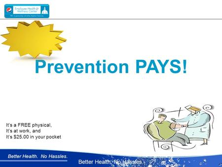 Better Health. No Hassles. Prevention PAYS! It's a FREE physical, It's at work, and It's $25.00 in your pocket.
