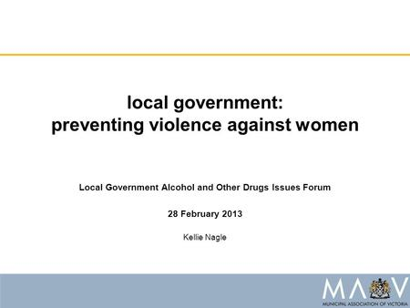 Local government: preventing violence against women Local Government Alcohol and Other Drugs Issues Forum 28 February 2013 Kellie Nagle.