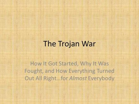 The Trojan War How It Got Started, Why It Was Fought, and How Everything Turned Out All Right…for Almost Everybody.