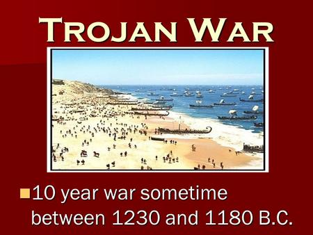 Trojan War 10 year war sometime between 1230 and 1180 B.C. 10 year war sometime between 1230 and 1180 B.C.