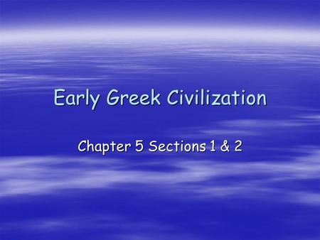 Early Greek Civilization Chapter 5 Sections 1 & 2.