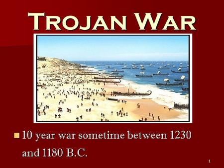 1 Trojan War 10 year war sometime between 1230 and 1180 B.C. 10 year war sometime between 1230 and 1180 B.C.