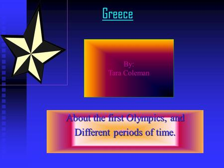 Greece About the first Olympics, and Different periods of time. By: Tara Coleman.