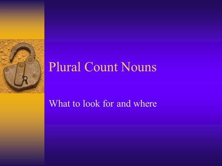 Plural Count Nouns What to look for and where What to look for and where  Changes in the last syllable  Changes in the next to the last letter or sound.