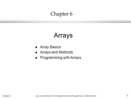 Chapter 6Java: an Introduction to Computer Science & Programming - Walter Savitch 1 Chapter 6 l Array Basics l Arrays and Methods l Programming with Arrays.