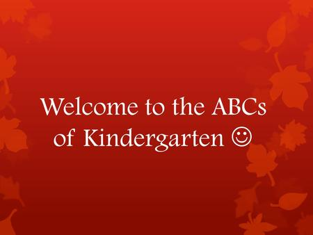 Welcome to the ABCs of Kindergarten. A  Absences: Please send a note explaining your child's absence on the day he/she returns to school.  Agendas: