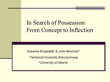 Susanne Borgwaldt 1 & John Newman 2 1 Technical University Braunschweig 2 University of Alberta In Search of Possession: From Concept to Inflection.