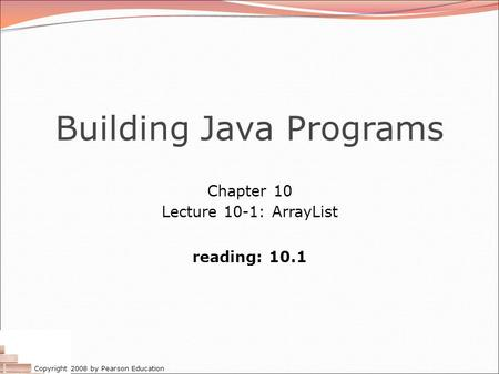 Copyright 2008 by Pearson Education Building Java Programs Chapter 10 Lecture 10-1: ArrayList reading: 10.1.