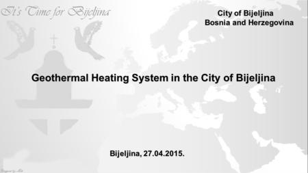 Geothermal Heating System in the City of Bijeljina Bijeljina, 27.04.2015. City of Bijeljina City of Bijeljina Bosnia and Herzegovina.