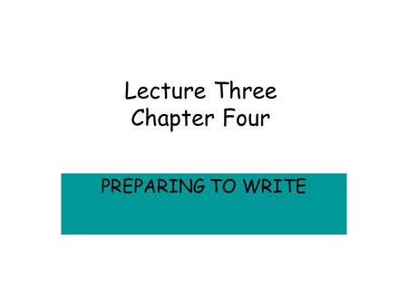 Lecture Three Chapter Four PREPARING TO WRITE Writing Apprehension CAUSES –Early Efforts –Never Been Taught –Lack of Knowledge of purpose, audience or.