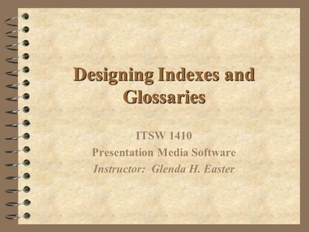 Designing Indexes and Glossaries ITSW 1410 Presentation Media Software Instructor: Glenda H. Easter.