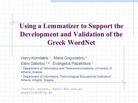 Using a Lemmatizer to Support the Development and Validation of the Greek WordNet Harry Kornilakis 1, Maria Grigoriadou 1, Eleni Galiotou 1,2, Evangelos.