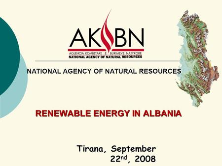 RENEWABLE ENERGY IN ALBANIA Tirana, September 22 nd, 2008 NATIONAL AGENCY OF NATURAL RESOURCES.