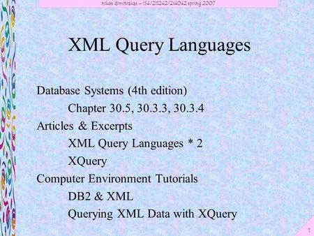 Nikos dimitrakas – IS4/2i1242/2i4042 spring 2007 1 XML Query Languages Database Systems (4th edition) Chapter 30.5, 30.3.3, 30.3.4 Articles & Excerpts.