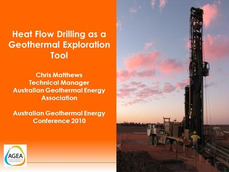Heat Flow Drilling as a Geothermal Exploration Tool Chris Matthews Technical Manager Australian Geothermal Energy Association Australian Geothermal Energy.