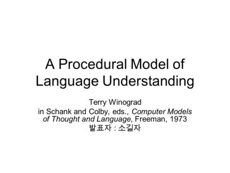 A Procedural Model of Language Understanding Terry Winograd in Schank and Colby, eds., Computer Models of Thought and Language, Freeman, 1973 발표자 : 소길자.