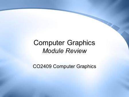 Computer Graphics Module Review CO2409 Computer Graphics.