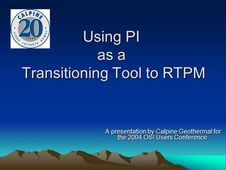 Using PI as a Transitioning Tool to RTPM A presentation by Calpine Geothermal for the 2004 OSI Users Conference A presentation by Calpine Geothermal for.