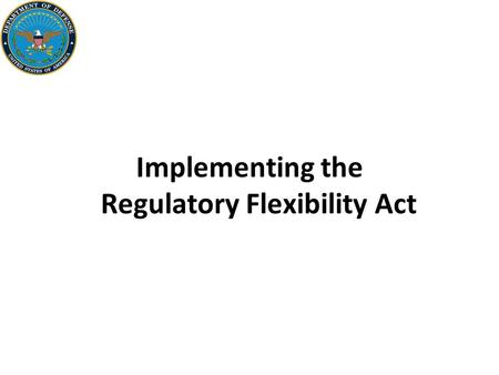 Implementing the Regulatory Flexibility Act. 2 Background The Regulatory Flexibility Act (5 U.S.C. 601–612) requires Federal agencies to— –Consider the.