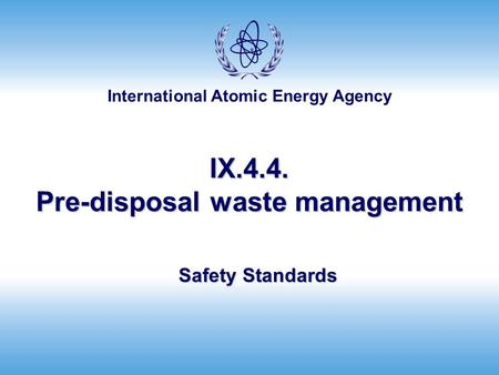 International Atomic Energy Agency IX.4.4. Pre-disposal waste management Safety Standards.